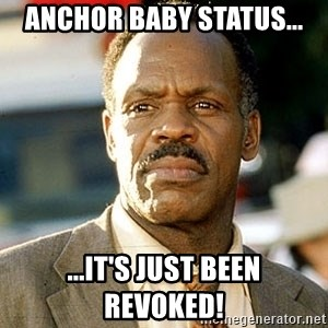 I'm Getting Too Old For This Shit - anchor baby status... ...it's just been revoked!