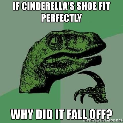 Philosoraptor - If Cinderella's shoe fit perfectly Why did it fall off?