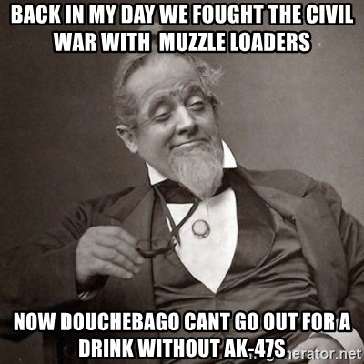 1889 [10] guy - Back in my day we fought the civil war with  muzzle loaders now douchebago cant go out for a drink without ak-47s