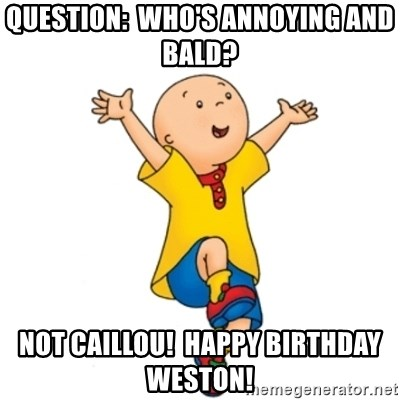 caillou - question:  who's annoying and bald? NOT CAILLOU!  HAPPY BIRTHDAY WESTON!