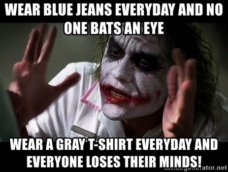 wear blue jeans everyday and no one bats an eye wear a gray t shirt everyday and everyone loses thei wear blue jeans everyday and no one bats an eye wear a gray t,Blue Jeans Meme