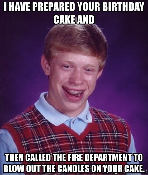 Bad Luck Brian - I have prepared your birthday cake and  then called the fire department to blow out the candles on your cake.