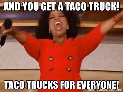 and you get a taco truck taco trucks for everyone and you get a taco truck! taco trucks for everyone! oprah,Taco Truck Meme