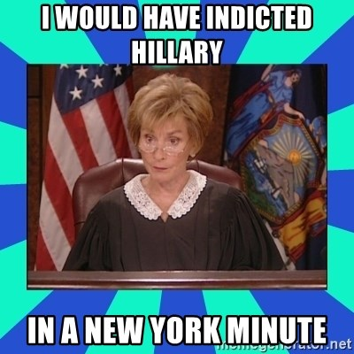Judge Judy - I WOULD HAVE INDICTED HILLARY IN A NEW YORK MINUTE