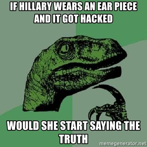 Philosoraptor - If Hillary wears an ear piece and it got hacked  Would she start saying the truth