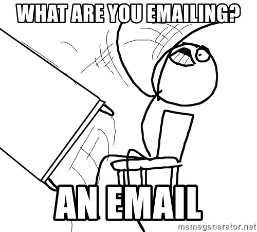 Desk Flip Rage Guy - What are you emailing? An email