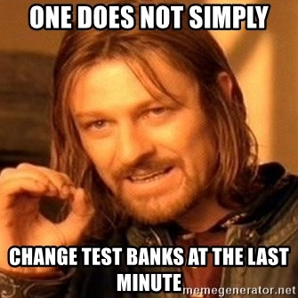 One Does Not Simply - One does not simply change test banks at the last minute