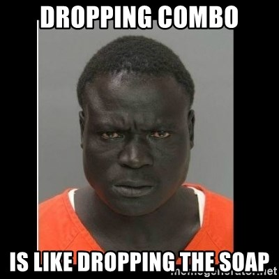 scary black man - dropping combo is like dropping the soap
