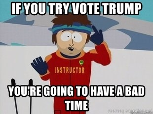 You're Going To Have A Bad Time - if you try vote trump you're going to have a bad time