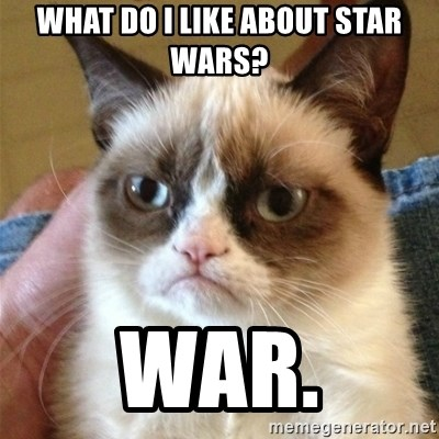Grumpy Cat  - what do I like about star wars? WAR.
