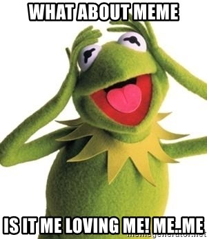 what about meme is it me loving me meme what about meme is it me loving me! me me kermit meme meme