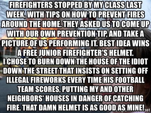 Disaster Girl - firefighters stopped by my class last week, with tips on how to prevent fires around the home. they asked us to come up with our own prevention tip, and take a picture of us performing it. best idea wins a free junior firefighter's helmet. i chose to burn down the house of the idiot down the street that insists on setting off illegal fireworks every time his football team scores, putting my and other neighbors' houses in danger of catching fire. that damn helmet is as good as mine!