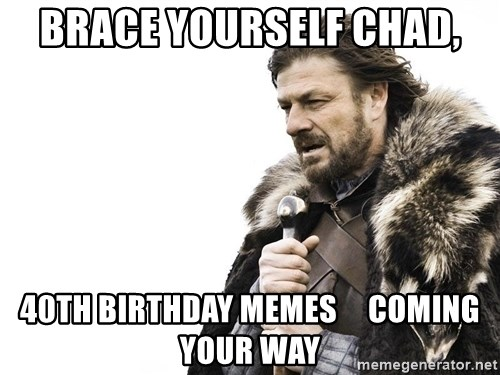 brace yourself chad 40th birthday memes coming your way brace yourself chad, 40th birthday memes coming your way winter,40th Birthday Memes