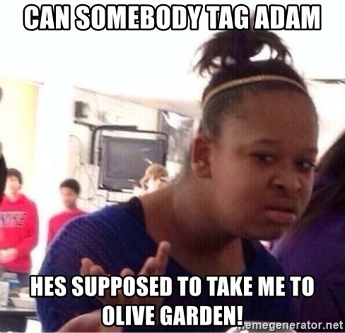 Charming Can Somebody Tag ADAM Hes Supposed To Take Me To Olive Garden!   Confused  Black Girl