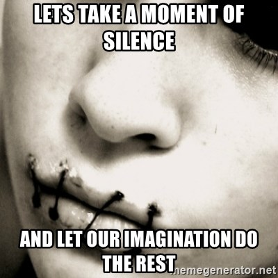silence - Lets take a moment of silence And let our imagination do the rest