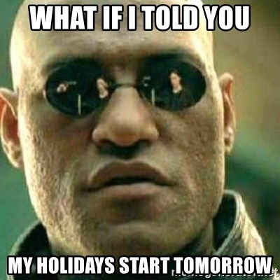 What If I Told You - What if I told you My holidays start tomorrow