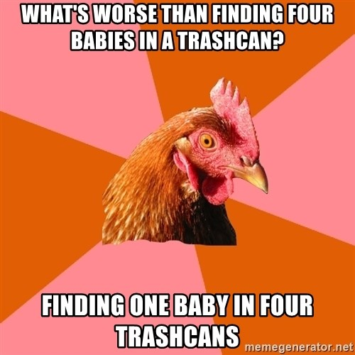 Anti Joke Chicken - What's worse than finding four babies in a trashcan? Finding one baby in four trashcans