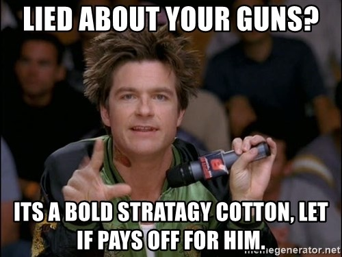 Bold Strategy Cotton - Lied about your guns? its a bold stratagy cotton, let if pays off for him.