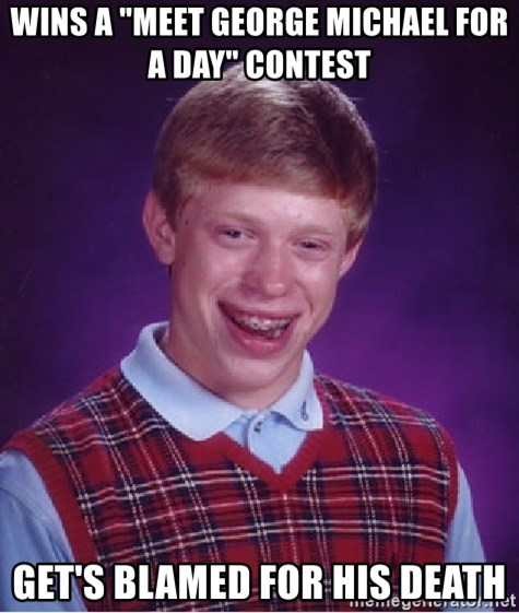 "Bad Luck Brian - Wins a ""meet george michael for a day"" contest Get's blamed for his death"
