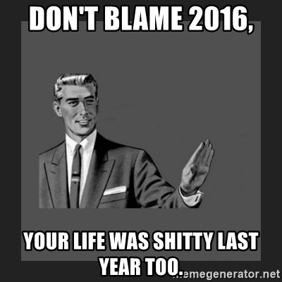 kill yourself guy blank - Don't blame 2016,  Your life was shitty last year too.