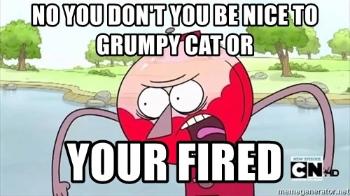 annoying benson  - no you don't you be nice to grumpy cat or your fired