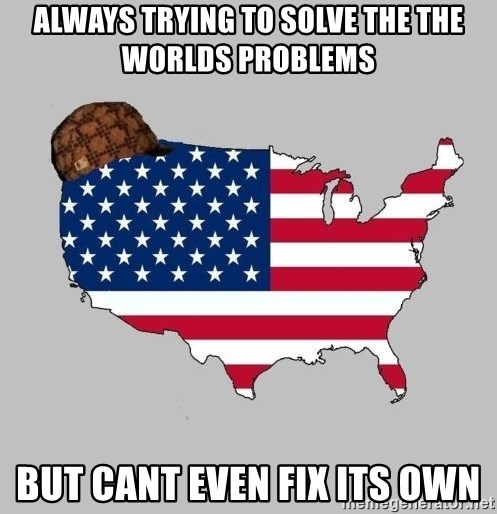 Scumbag America2 - always trying to solve the the worlds problems but cant even fix its own
