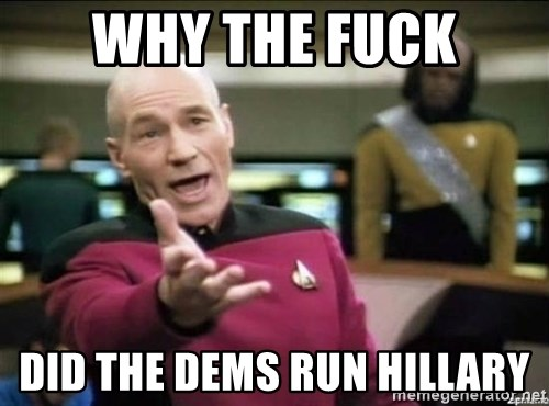 Why the fuck - why the fuck did the dems run hillary
