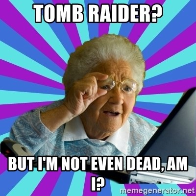 old lady - Tomb Raider? But I'm not even dead, am I?
