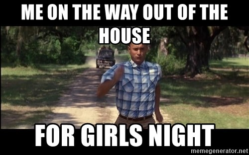 me on the way out of the house for girls night me on the way out of the house for girls night forrest gump,Girls Night Out Meme