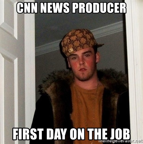 Scumbag Steve - cnn news producer first day on the job