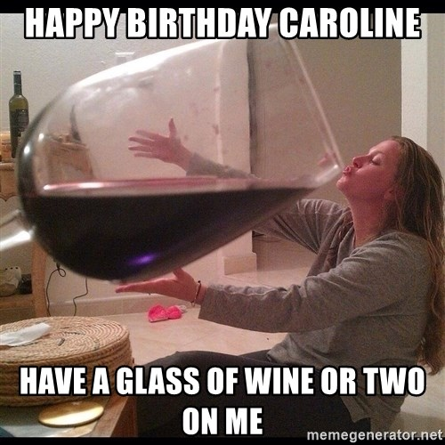 Happy Birthday Caroline Have A Glass Of Wine Or Two On Me