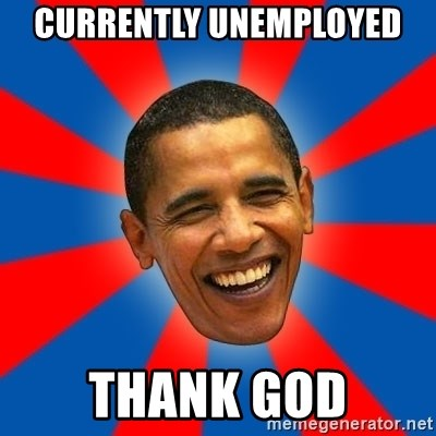 Obama - Currently unemployed Thank god