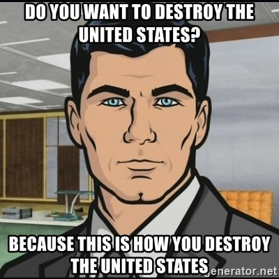 Archer - do you want to destroy the united states? because this is how you destroy the united states