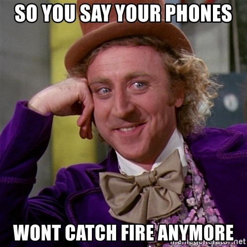 Willy Wonka - so you say your phones wont catch fire anymore
