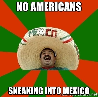 Successful Mexican - no americans sneaking into mexico