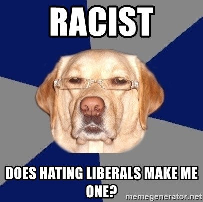 Racist Dawg - racist does hating liberals make me one?