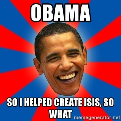 Obama - obama so i helped create isis, so what