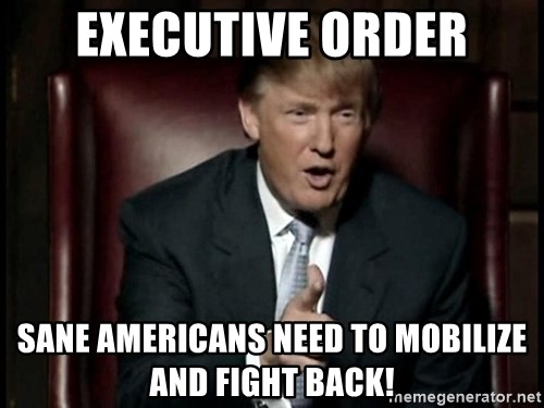 Donald Trump - Executive order Sane Americans need to mobilize and fight back!