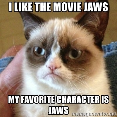 Grumpy Cat  - I like the movie jaws My Favorite CHARACTER is Jaws