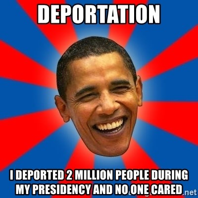 Obama - deportation i deported 2 million people during my presidency and no one cared