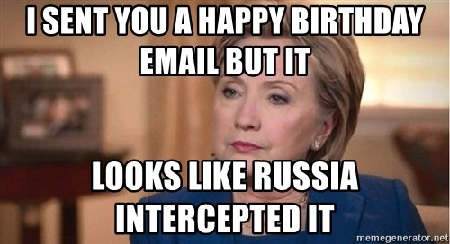 i sent you a happy birthday email but it looks like russia intercepted it i sent you a happy birthday email but it looks like russia,Hillary Birthday Meme