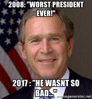 """George Bush - 2008: """"worst president ever!"""" 2017 : """"he wasnt so bad..."""""""