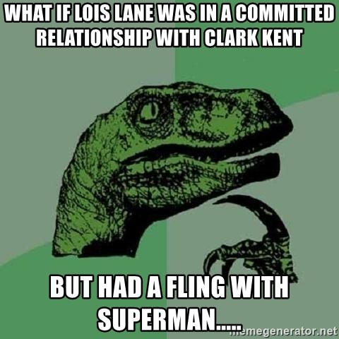 Philosoraptor - what if lois lane was in a committed relationship with clark kent but had a fling with superman.....
