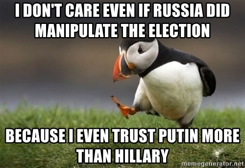 Unpopular Opinion Puffin - I don't care even if RUssia did MANIPULATE the election  Because I even trust putin more than Hillary