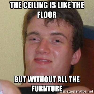 Stoner Stanley - the ceiling is like the floor but without all the furnture