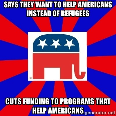 Scumbag GOP - Says they Want to help Americans instead of refugees Cuts funding to prograMS THAT HELP Americans