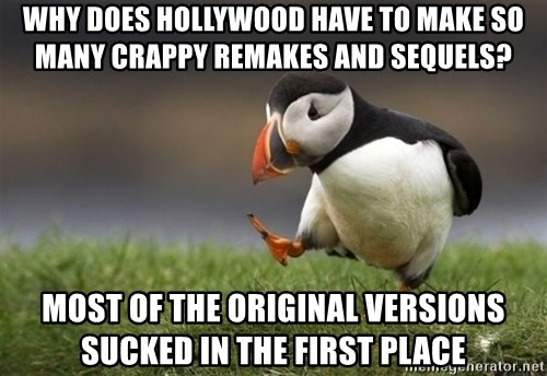 Unpopular Opinion Puffin - Why does hollywood have to make so many crappy remakes and sequels? most of the original versions sucked in the first place