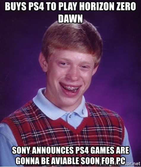 Bad Luck Brian - Buys Ps4 to play horizon zero dawn Sony announces ps4 games are gonna be aviable soon for pc