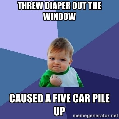 Success Kid - threw diaper out the window caused a five car pile  up