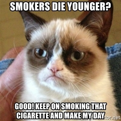 Grumpy Cat  - Smokers Die younger? Good! Keep on smoking that cigarette and make my day